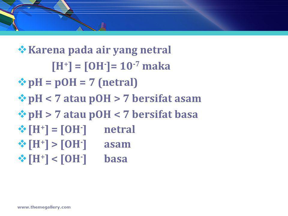 Karena pada air yang netral [H+] = [OH-]= 10-7 maka
